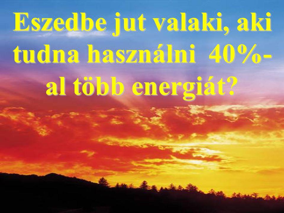 Eszedbe jut valaki, aki tudna használni 40%- al több energiát?