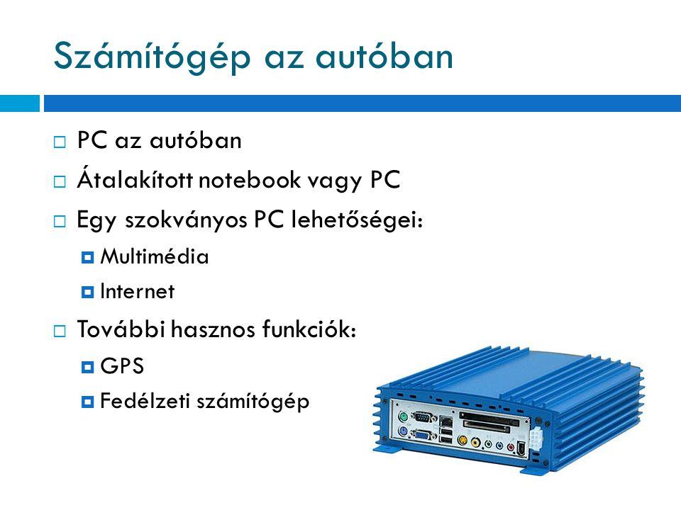  PC az autóban  Átalakított notebook vagy PC  Egy szokványos PC lehetőségei:  Multimédia  Internet  További hasznos funkciók:  GPS  Fedélzeti