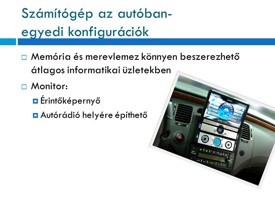 Számítógép az autóban- egyedi konfigurációk  Memória és merevlemez könnyen beszerezhető átlagos informatikai üzletekben  Monitor:  Érintőképernyő 
