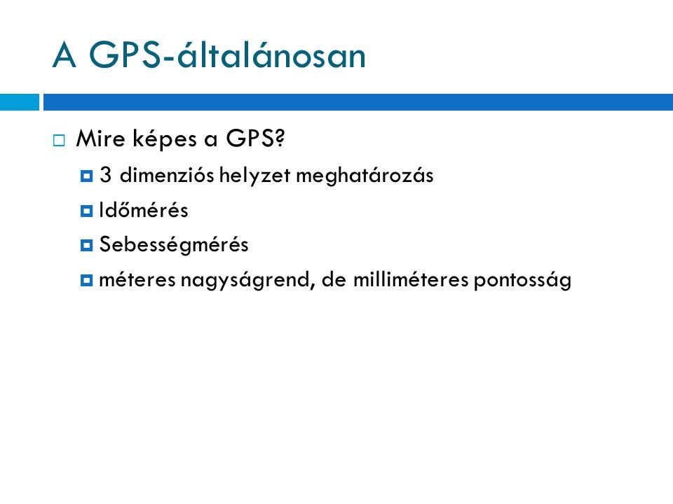 A GPS-általánosan  Mire képes a GPS?  3 dimenziós helyzet meghatározás  Időmérés  Sebességmérés  méteres nagyságrend, de milliméteres pontosság