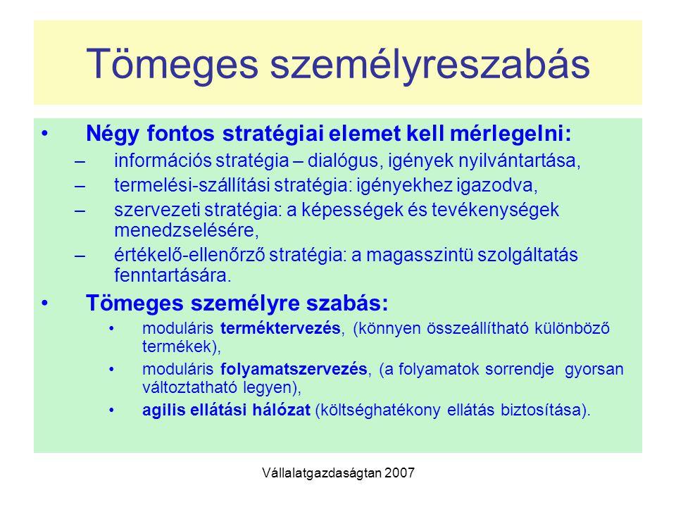 Vállalatgazdaságtan 2007 Tömeges személyreszabás Négy fontos stratégiai elemet kell mérlegelni: –információs stratégia – dialógus, igények nyilvántartása, –termelési-szállítási stratégia: igényekhez igazodva, –szervezeti stratégia: a képességek és tevékenységek menedzselésére, –értékelő-ellenőrző stratégia: a magasszintü szolgáltatás fenntartására.