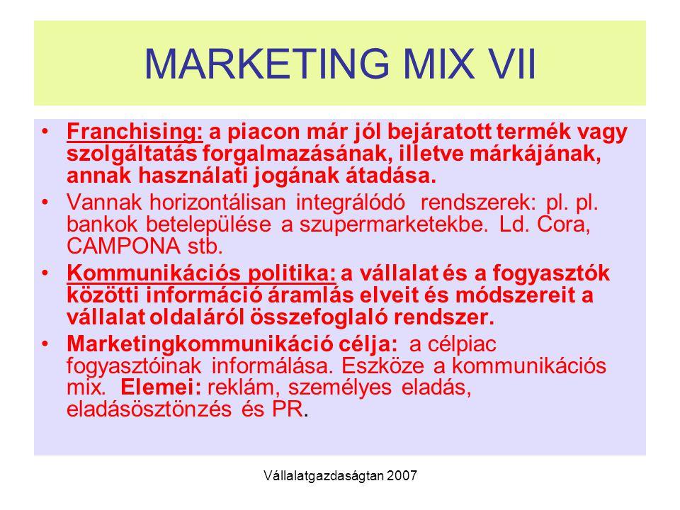Vállalatgazdaságtan 2007 MARKETING MIX VII Franchising: a piacon már jól bejáratott termék vagy szolgáltatás forgalmazásának, illetve márkájának, annak használati jogának átadása.