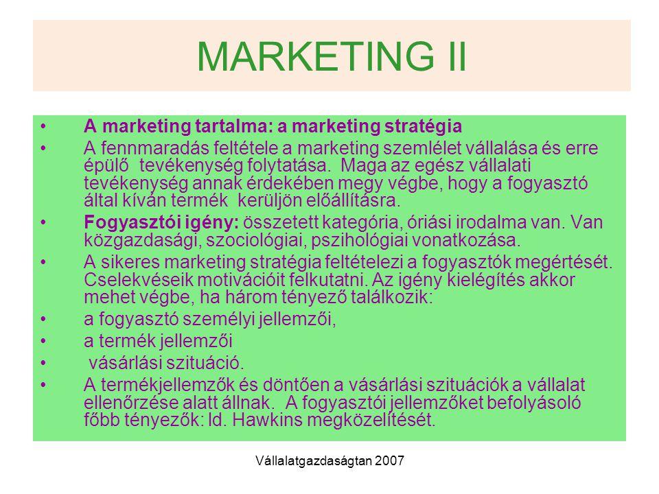 Vállalatgazdaságtan 2007 MARKETING II A marketing tartalma: a marketing stratégia A fennmaradás feltétele a marketing szemlélet vállalása és erre épülő tevékenység folytatása.