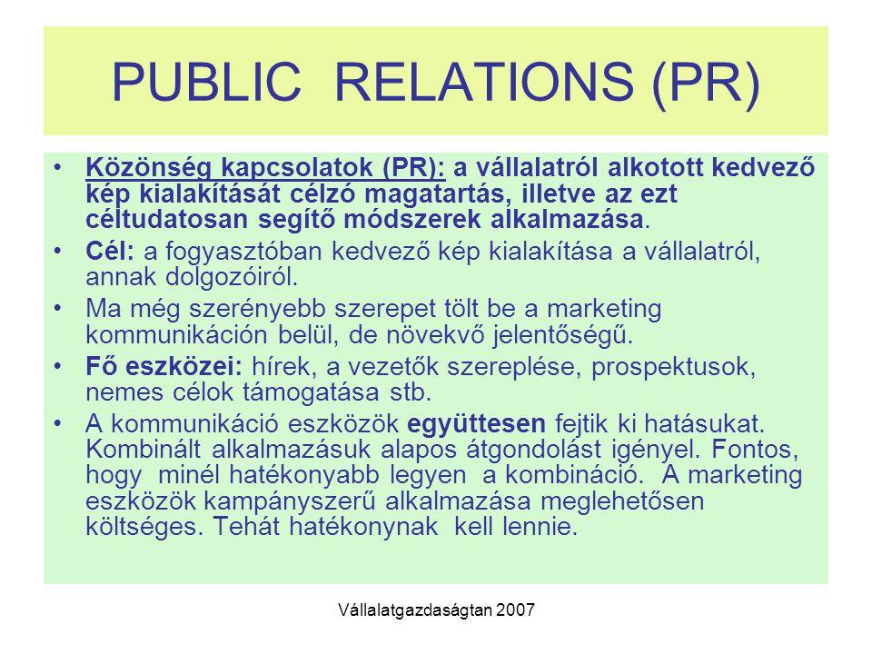 Vállalatgazdaságtan 2007 PUBLIC RELATIONS (PR) Közönség kapcsolatok (PR): a vállalatról alkotott kedvező kép kialakítását célzó magatartás, illetve az ezt céltudatosan segítő módszerek alkalmazása.