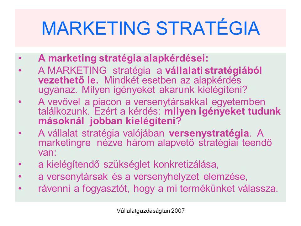 Vállalatgazdaságtan 2007 MARKETING STRATÉGIA A marketing stratégia alapkérdései: A MARKETING stratégia a vállalati stratégiából vezethető le.