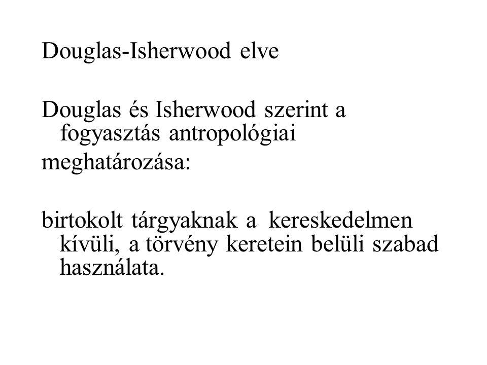 Douglas-Isherwood elve Douglas és Isherwood szerint a fogyasztás antropológiai meghatározása: birtokolt tárgyaknak a kereskedelmen kívüli, a törvény k