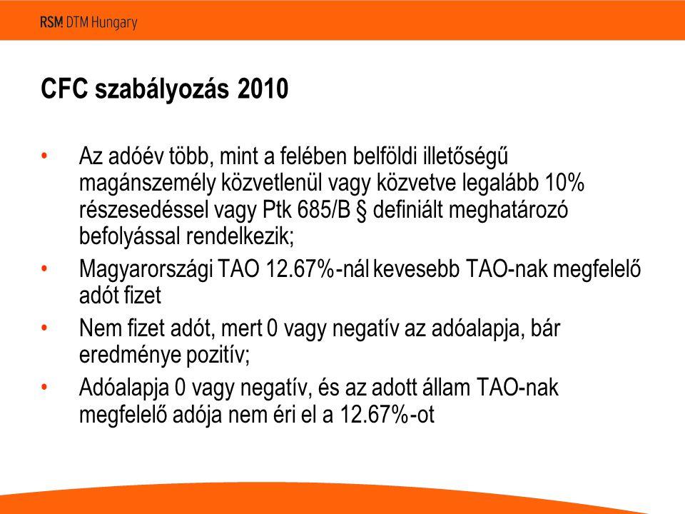 CFC szabályozás 2010 Az adóév több, mint a felében belföldi illetőségű magánszemély közvetlenül vagy közvetve legalább 10% részesedéssel vagy Ptk 685/B § definiált meghatározó befolyással rendelkezik; Magyarországi TAO 12.67%-nál kevesebb TAO-nak megfelelő adót fizet Nem fizet adót, mert 0 vagy negatív az adóalapja, bár eredménye pozitív; Adóalapja 0 vagy negatív, és az adott állam TAO-nak megfelelő adója nem éri el a 12.67%-ot