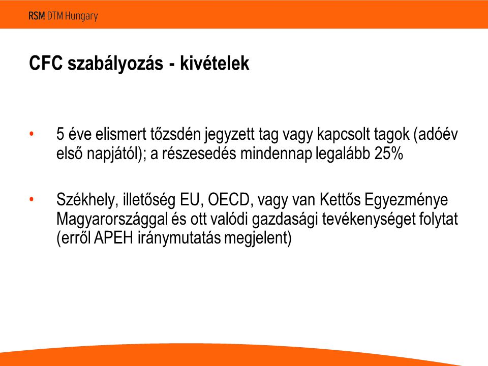 CFC szabályozás - kivételek 5 éve elismert tőzsdén jegyzett tag vagy kapcsolt tagok (adóév első napjától); a részesedés mindennap legalább 25% Székhely, illetőség EU, OECD, vagy van Kettős Egyezménye Magyarországgal és ott valódi gazdasági tevékenységet folytat (erről APEH iránymutatás megjelent)