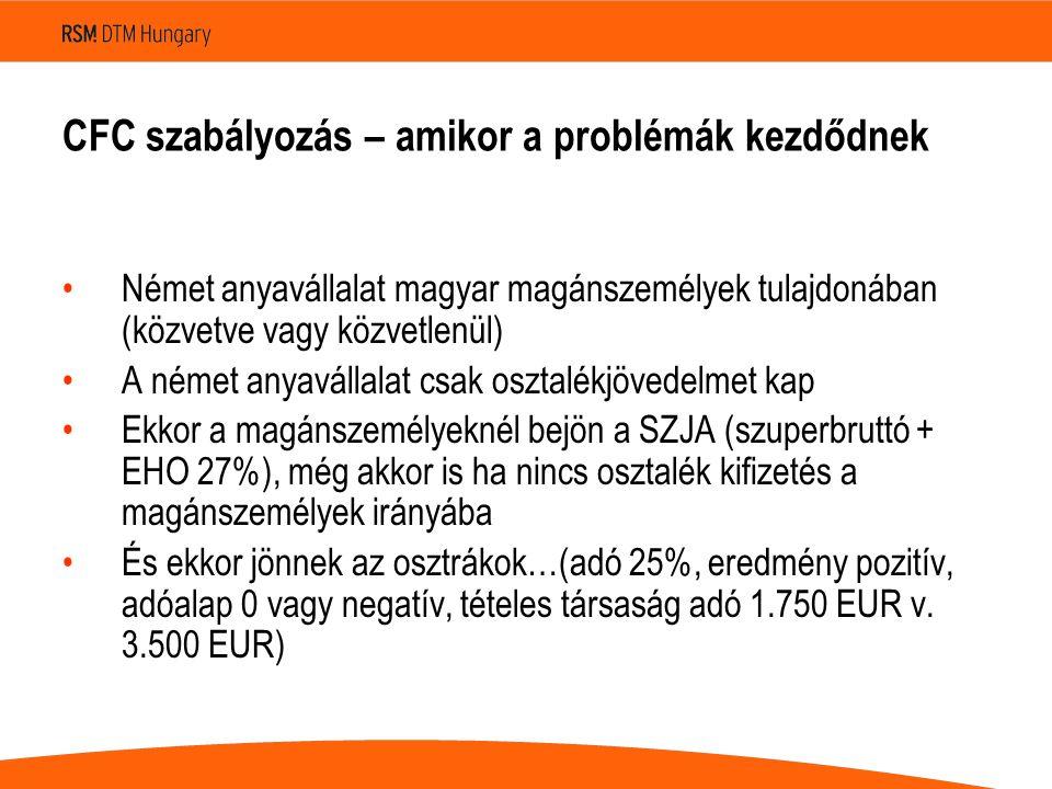 CFC szabályozás – amikor a problémák kezdődnek Német anyavállalat magyar magánszemélyek tulajdonában (közvetve vagy közvetlenül) A német anyavállalat csak osztalékjövedelmet kap Ekkor a magánszemélyeknél bejön a SZJA (szuperbruttó + EHO 27%), még akkor is ha nincs osztalék kifizetés a magánszemélyek irányába És ekkor jönnek az osztrákok…(adó 25%, eredmény pozitív, adóalap 0 vagy negatív, tételes társaság adó 1.750 EUR v.