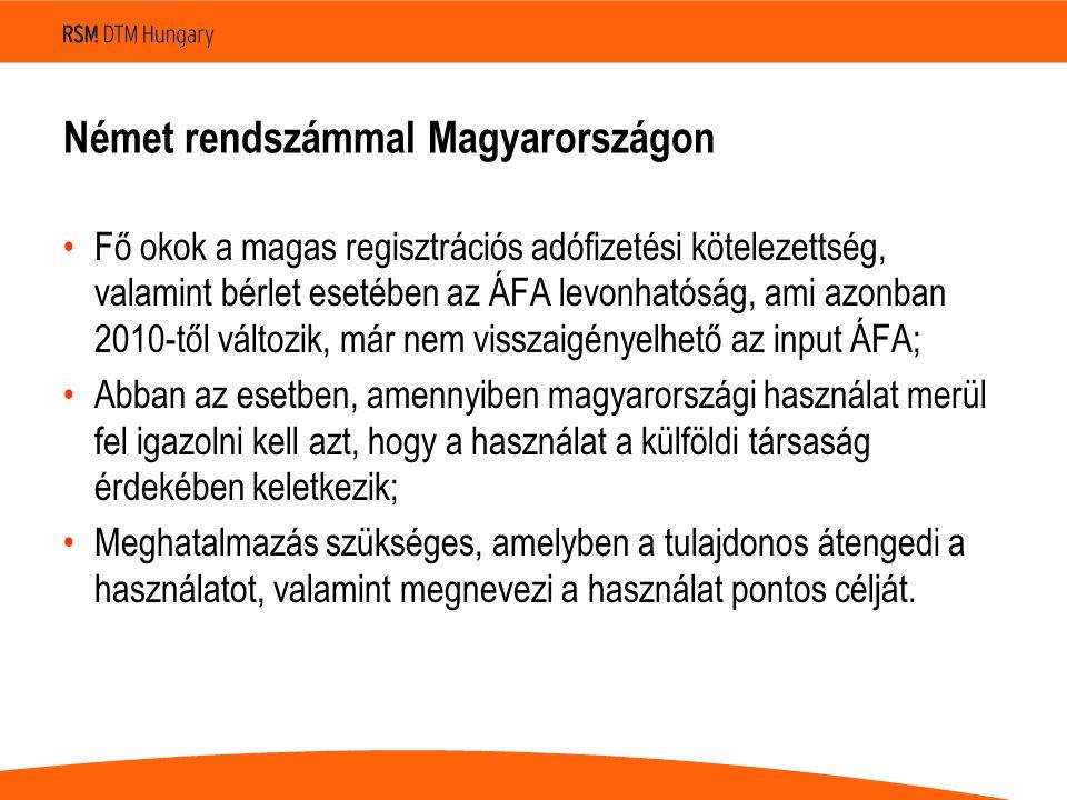 Német rendszámmal Magyarországon Fő okok a magas regisztrációs adófizetési kötelezettség, valamint bérlet esetében az ÁFA levonhatóság, ami azonban 2010-től változik, már nem visszaigényelhető az input ÁFA; Abban az esetben, amennyiben magyarországi használat merül fel igazolni kell azt, hogy a használat a külföldi társaság érdekében keletkezik; Meghatalmazás szükséges, amelyben a tulajdonos átengedi a használatot, valamint megnevezi a használat pontos célját.