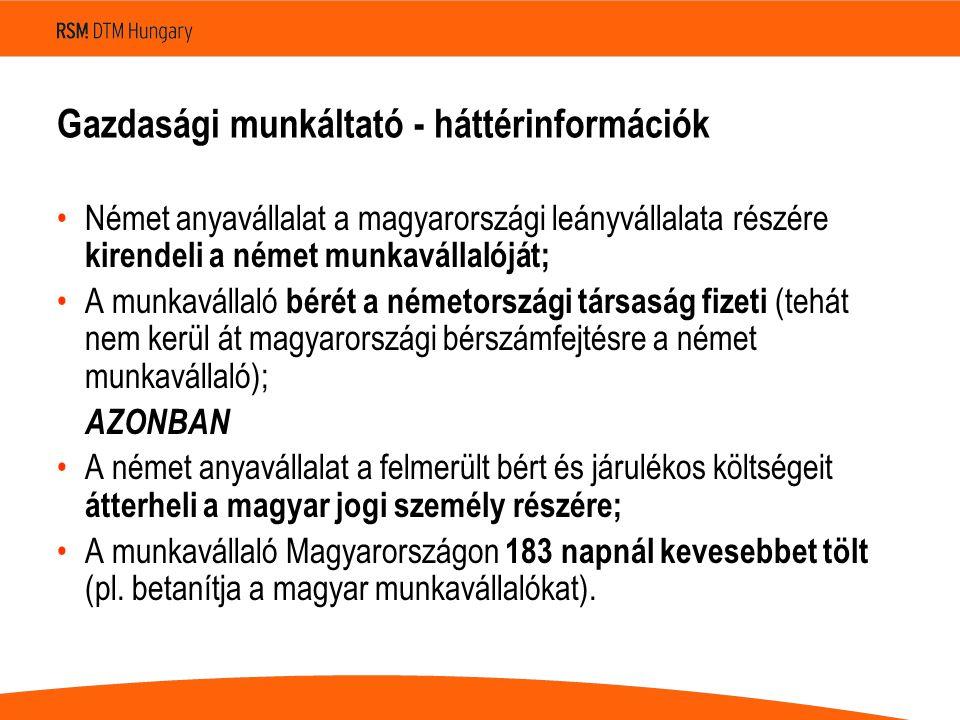 Gazdasági munkáltató - háttérinformációk Német anyavállalat a magyarországi leányvállalata részére kirendeli a német munkavállalóját; A munkavállaló bérét a németországi társaság fizeti (tehát nem kerül át magyarországi bérszámfejtésre a német munkavállaló); AZONBAN A német anyavállalat a felmerült bért és járulékos költségeit átterheli a magyar jogi személy részére; A munkavállaló Magyarországon 183 napnál kevesebbet tölt (pl.