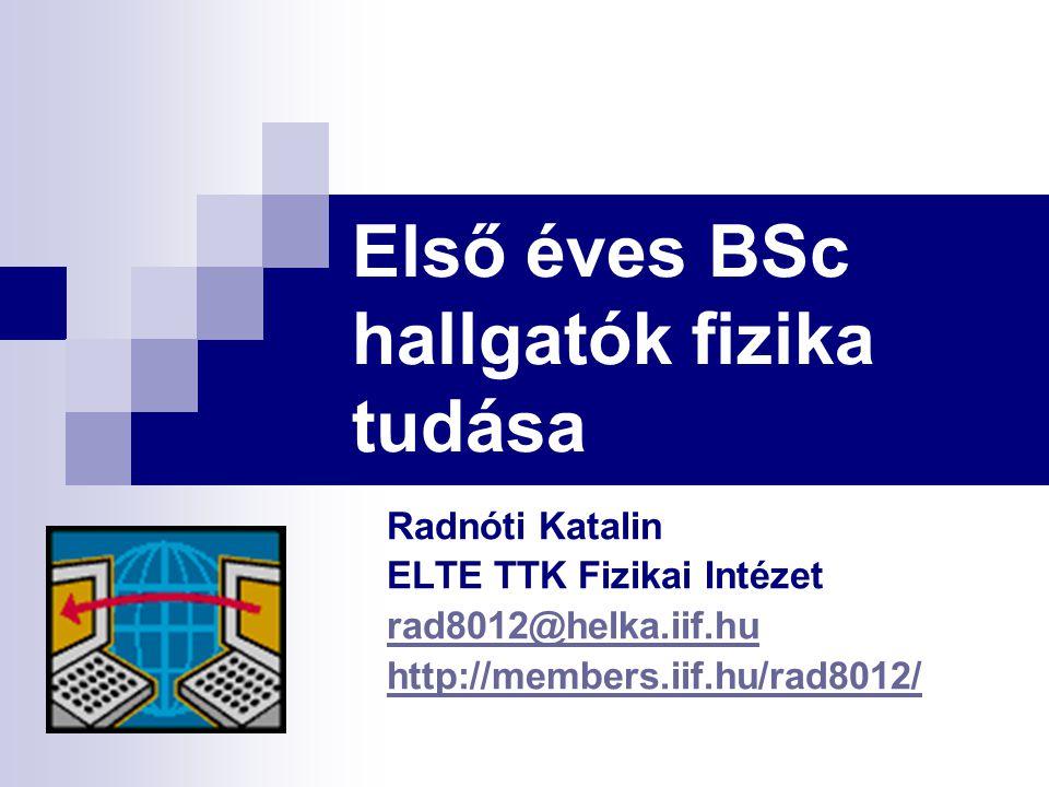 Első éves BSc hallgatók fizika tudása Radnóti Katalin ELTE TTK Fizikai Intézet rad8012@helka.iif.hu http://members.iif.hu/rad8012/