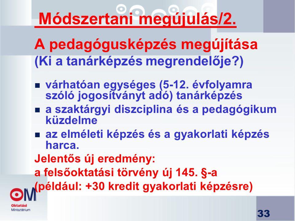 33 Módszertani megújulás/2. A pedagógusképzés megújítása (Ki a tanárképzés megrendelője?) n várhatóan egységes (5-12. évfolyamra szóló jogosítványt ad