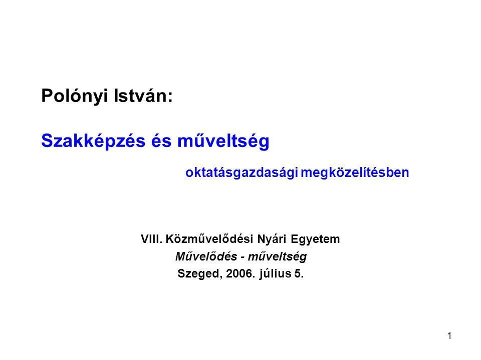 1 Polónyi István: Szakképzés és műveltség oktatásgazdasági megközelítésben VIII. Közművelődési Nyári Egyetem Művelődés - műveltség Szeged, 2006. júliu