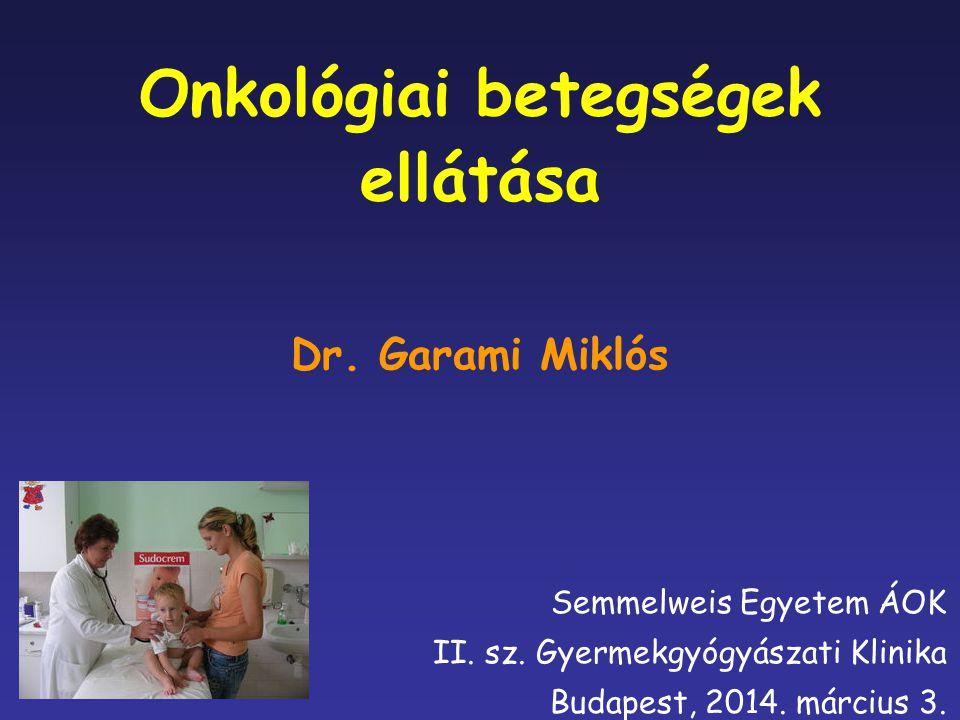 Onkológiai betegségek ellátása Semmelweis Egyetem ÁOK II. sz. Gyermekgyógyászati Klinika Budapest, 2014. március 3. Dr. Garami Miklós