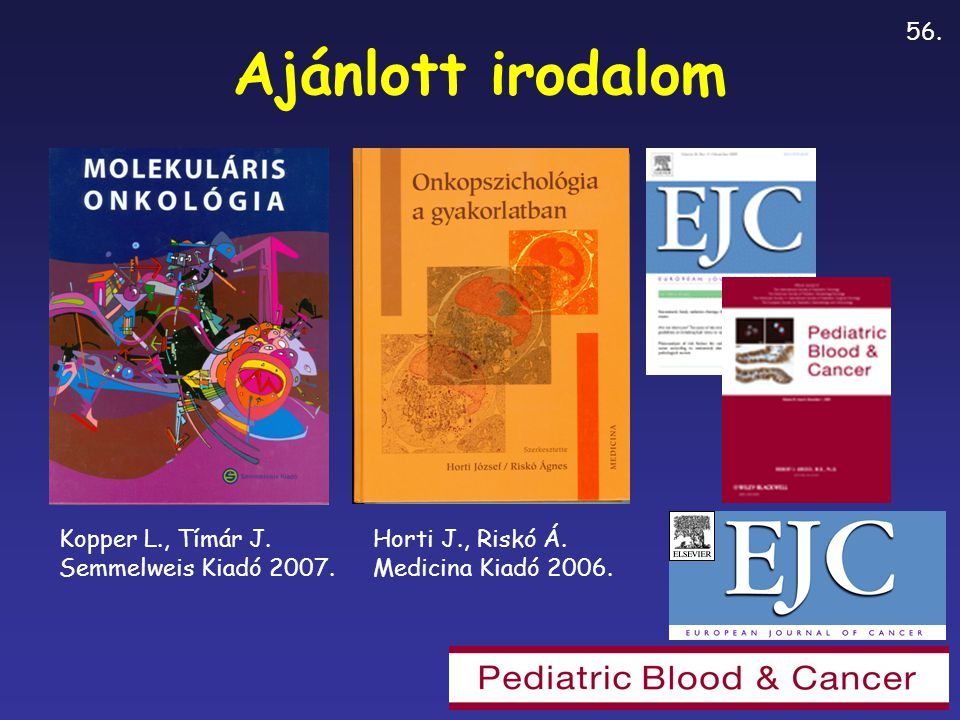 Ajánlott irodalom Kopper L., Tímár J. Semmelweis Kiadó 2007. Horti J., Riskó Á. Medicina Kiadó 2006. 56.