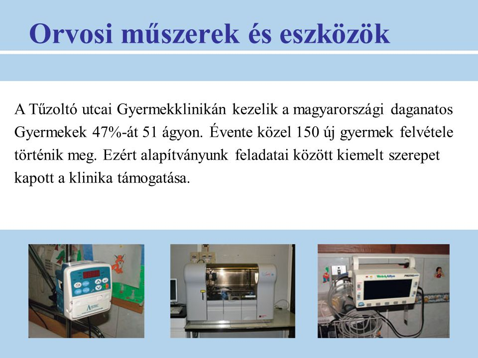Orvosi műszerek és eszközök A Tűzoltó utcai Gyermekklinikán kezelik a magyarországi daganatos Gyermekek 47%-át 51 ágyon. Évente közel 150 új gyermek f
