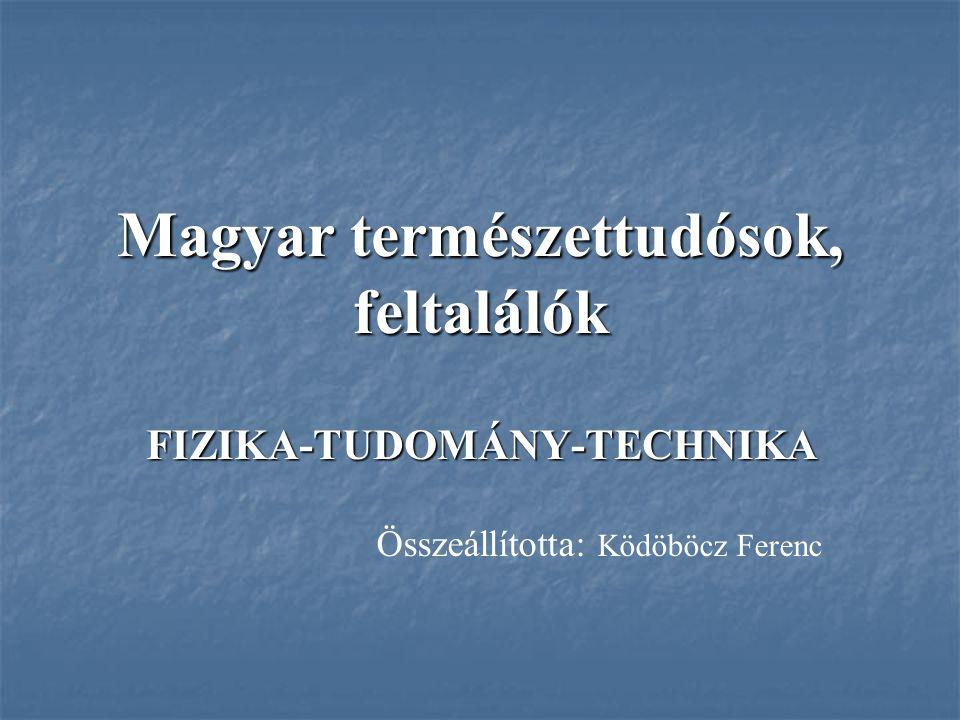 Magyar természettudósok, feltalálók FIZIKA-TUDOMÁNY-TECHNIKA Összeállította: Ködöböcz Ferenc