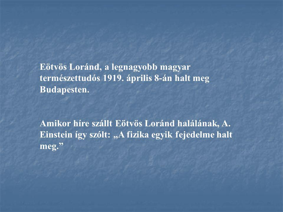 Eötvös Loránd, a legnagyobb magyar természettudós 1919. április 8-án halt meg Budapesten. Amikor híre szállt Eötvös Loránd halálának, A. Einstein így