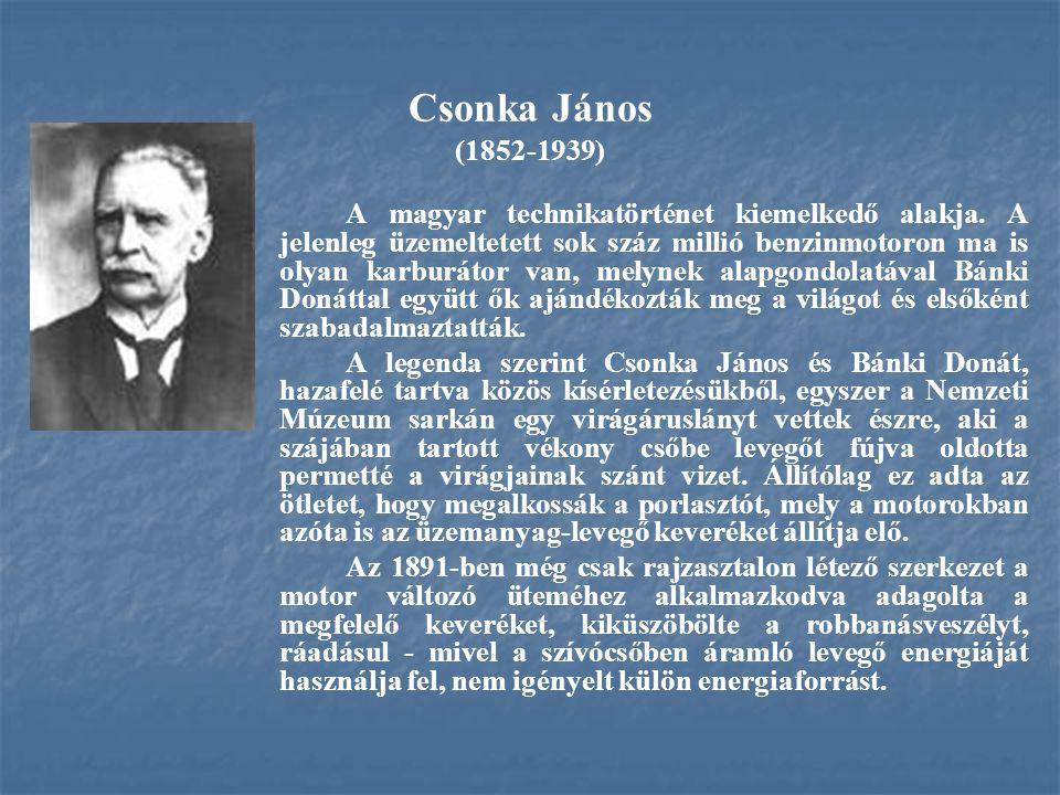 Csonka János (1852-1939) A magyar technikatörténet kiemelkedő alakja. A jelenleg üzemeltetett sok száz millió benzinmotoron ma is olyan karburátor van