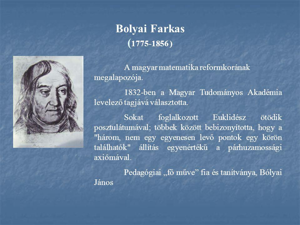 Bolyai Farkas ( 1775-1856 ) A magyar matematika reformkorának megalapozója. 1832-ben a Magyar Tudományos Akadémia levelező tagjává választotta. Sokat