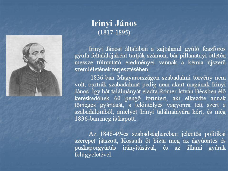 Irinyi János (1817-1895) Irinyi Jánost általában a zajtalanul gyúló foszforos gyufa feltalálójaként tartják számon, bár pillanatnyi ötletén messze túl