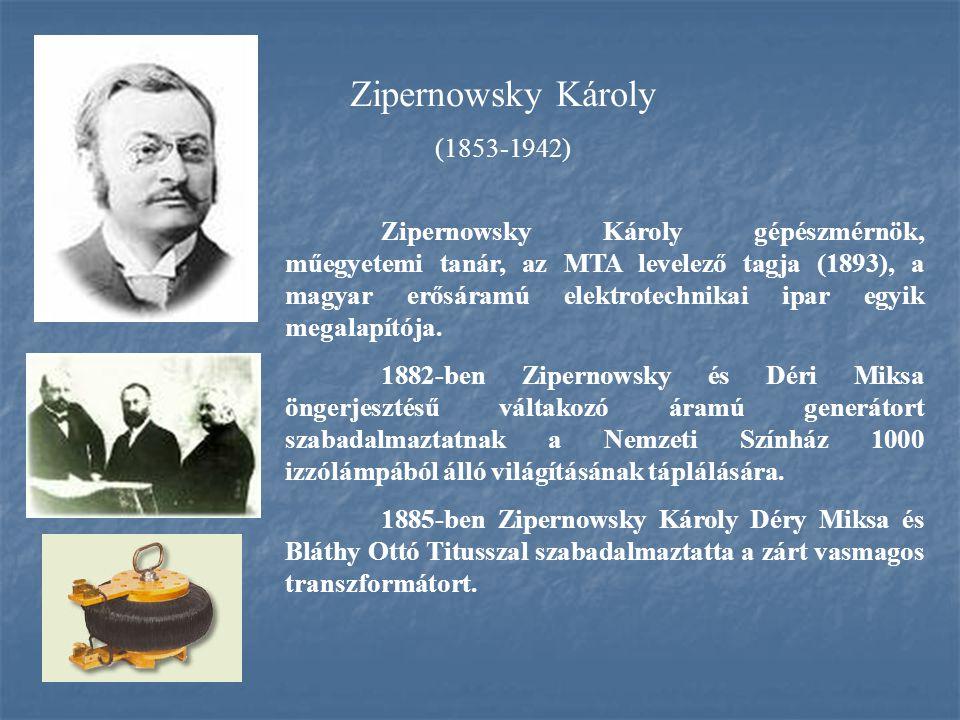 Zipernowsky Károly (1853-1942) Zipernowsky Károly gépészmérnök, műegyetemi tanár, az MTA levelező tagja (1893), a magyar erősáramú elektrotechnikai ip