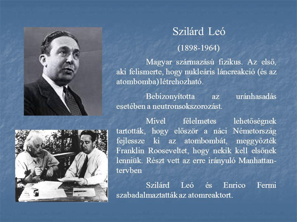 Szilárd Leó (1898-1964) Magyar származású fizikus. Az első, aki felismerte, hogy nukleáris láncreakció (és az atombomba) létrehozható. Bebizonyította