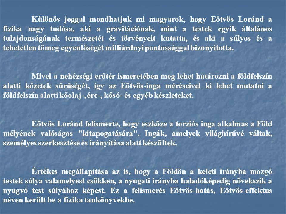 Különös joggal mondhatjuk mi magyarok, hogy Eötvös Loránd a fizika nagy tudósa, aki a gravitációnak, mint a testek egyik általános tulajdonságának ter
