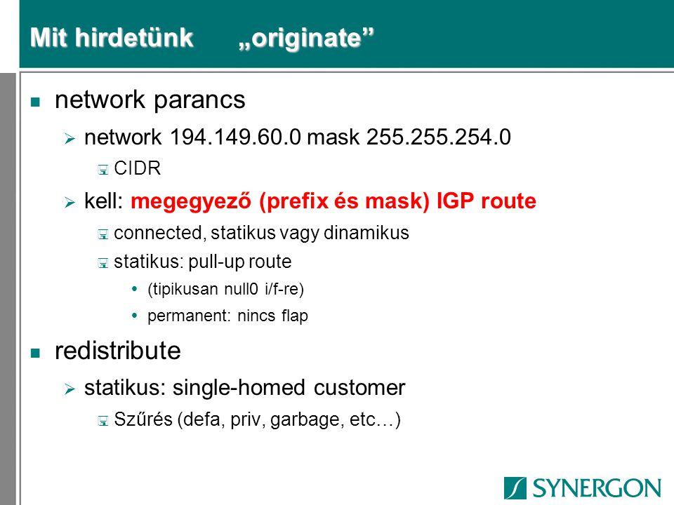"Mit hirdetünk ""originate n network parancs  network 194.149.60.0 mask 255.255.254.0 < CIDR  kell: megegyező (prefix és mask) IGP route < connected, statikus vagy dinamikus < statikus: pull-up route  (tipikusan null0 i/f-re)  permanent: nincs flap n redistribute  statikus: single-homed customer < Szűrés (defa, priv, garbage, etc…)"