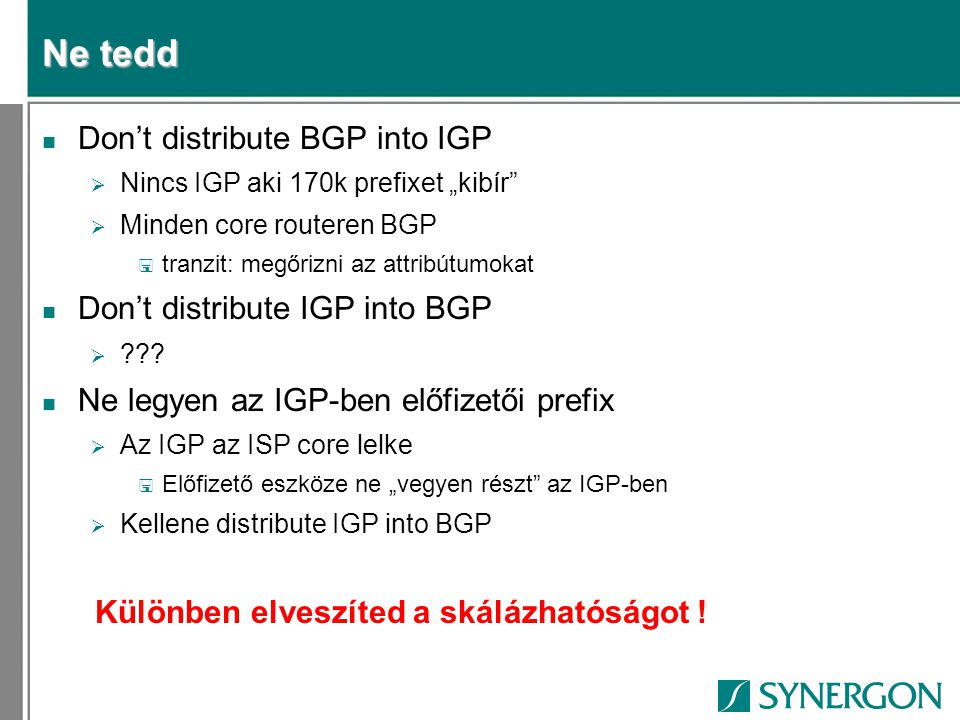 "Ne tedd n Don't distribute BGP into IGP  Nincs IGP aki 170k prefixet ""kibír""  Minden core routeren BGP < tranzit: megőrizni az attribútumokat n Don'"