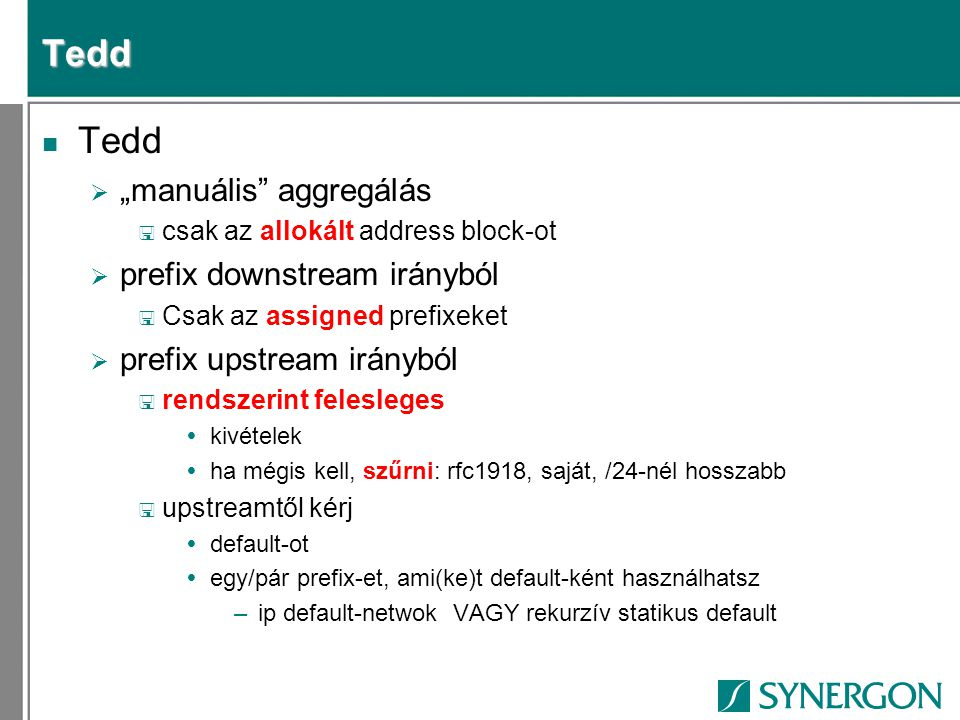"""Tedd n Tedd  """"manuális aggregálás < csak az allokált address block-ot  prefix downstream irányból < Csak az assigned prefixeket  prefix upstream irányból < rendszerint felesleges  kivételek  ha mégis kell, szűrni: rfc1918, saját, /24-nél hosszabb < upstreamtől kérj  default-ot  egy/pár prefix-et, ami(ke)t default-ként használhatsz –ip default-netwok VAGY rekurzív statikus default"""