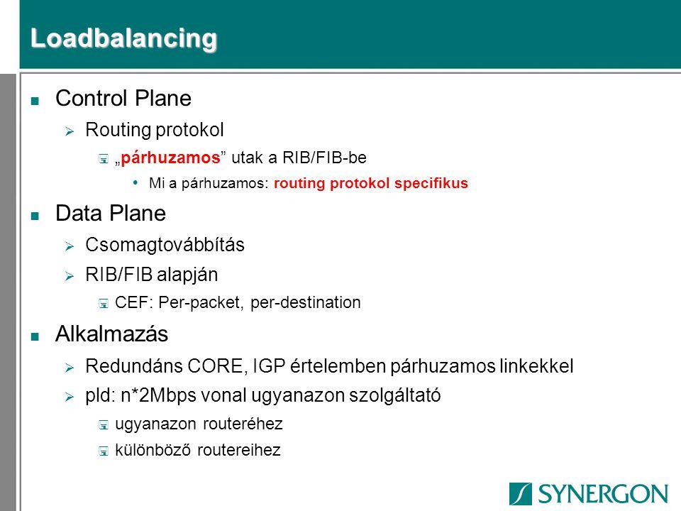 """Loadbalancing n Control Plane  Routing protokol < """"párhuzamos utak a RIB/FIB-be  Mi a párhuzamos: routing protokol specifikus n Data Plane  Csomagtovábbítás  RIB/FIB alapján < CEF: Per-packet, per-destination n Alkalmazás  Redundáns CORE, IGP értelemben párhuzamos linkekkel  pld: n*2Mbps vonal ugyanazon szolgáltató < ugyanazon routeréhez < különböző routereihez"""