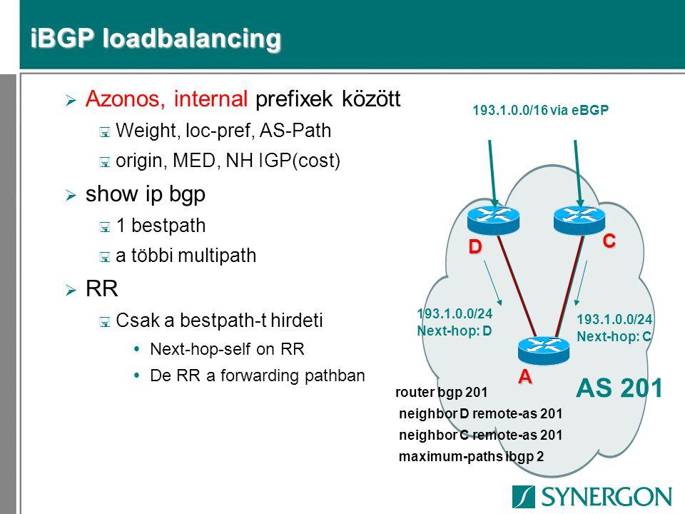 iBGP loadbalancing  Azonos, internal prefixek között < Weight, loc-pref, AS-Path < origin, MED, NH IGP(cost)  show ip bgp < 1 bestpath < a többi multipath  RR < Csak a bestpath-t hirdeti  Next-hop-self on RR  De RR a forwarding pathban AS 201 C A 193.1.0.0/24 Next-hop: D D 193.1.0.0/16 via eBGP 193.1.0.0/24 Next-hop: C router bgp 201 neighbor D remote-as 201 neighbor C remote-as 201 maximum-paths ibgp 2