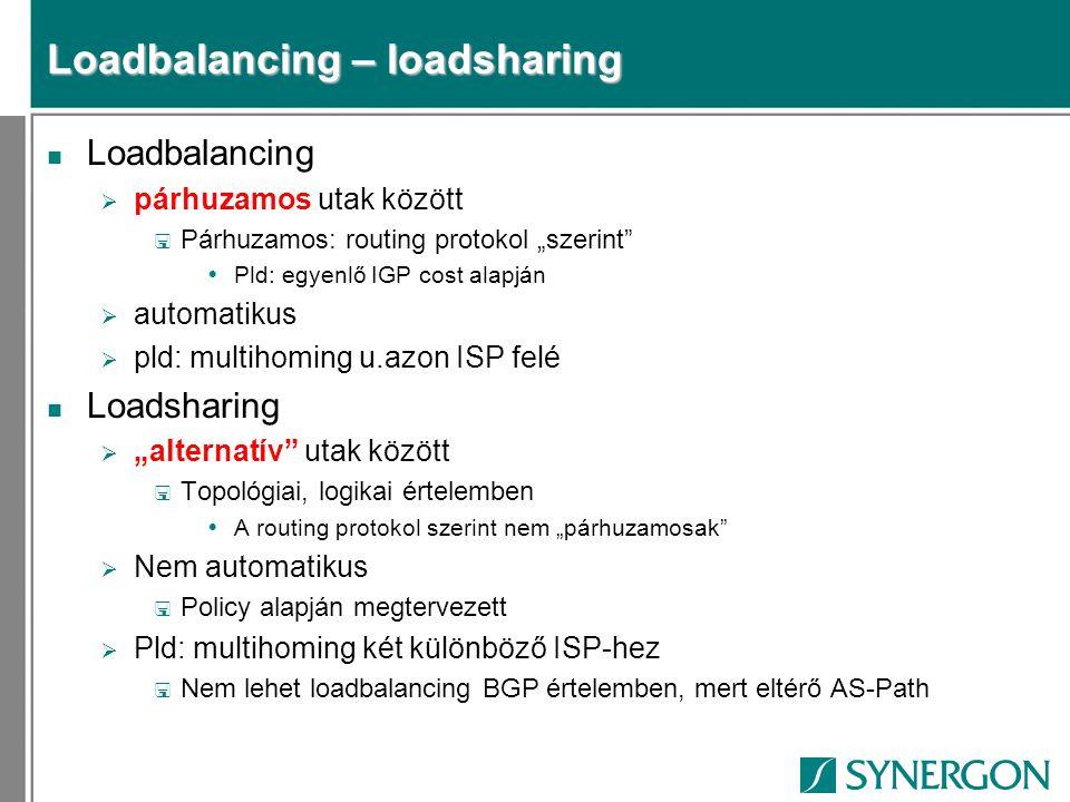 """Loadbalancing – loadsharing n Loadbalancing  párhuzamos utak között < Párhuzamos: routing protokol """"szerint  Pld: egyenlő IGP cost alapján  automatikus  pld: multihoming u.azon ISP felé n Loadsharing  """"alternatív utak között < Topológiai, logikai értelemben  A routing protokol szerint nem """"párhuzamosak  Nem automatikus < Policy alapján megtervezett  Pld: multihoming két különböző ISP-hez < Nem lehet loadbalancing BGP értelemben, mert eltérő AS-Path"""