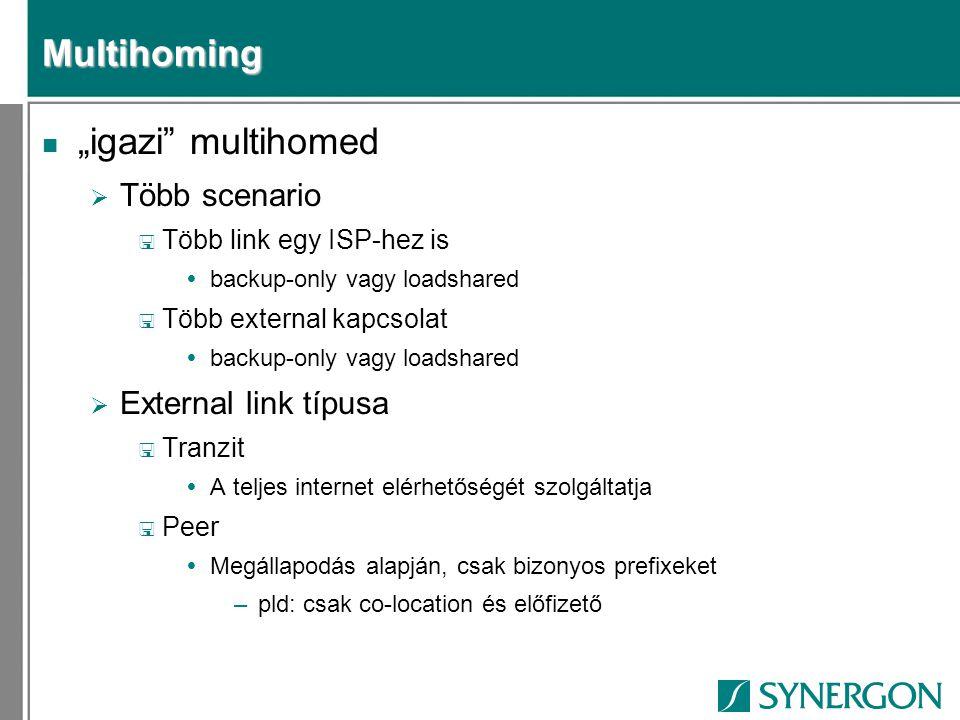 """Multihoming n """"igazi multihomed  Több scenario < Több link egy ISP-hez is  backup-only vagy loadshared < Több external kapcsolat  backup-only vagy loadshared  External link típusa < Tranzit  A teljes internet elérhetőségét szolgáltatja < Peer  Megállapodás alapján, csak bizonyos prefixeket –pld: csak co-location és előfizető"""