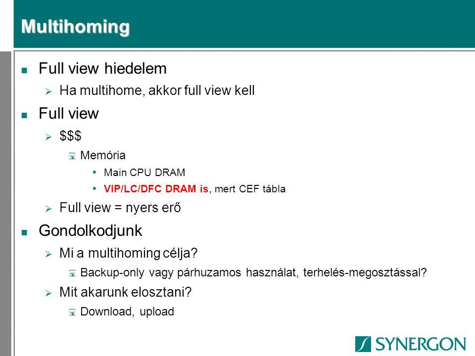 Multihoming n Full view hiedelem  Ha multihome, akkor full view kell n Full view  $$$ < Memória  Main CPU DRAM  VIP/LC/DFC DRAM is, mert CEF tábla  Full view = nyers erő n Gondolkodjunk  Mi a multihoming célja.