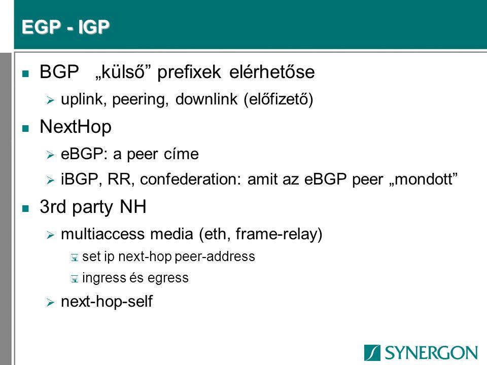 EGP – IGP interakció n External prefix info  BGP-ből > NextHop attribútum n NextHop elérhetősége  IGP-ből < IGP-ben: passive interface  Javasolt: NH tracking miatt < IGP-ben: redistribute connected < BGP-ben: next-hop-self n Rekurzió  BGP update:prefix(NH)  IGP Lookup NH-ra > NH of NH  Prefix(NH of NH)
