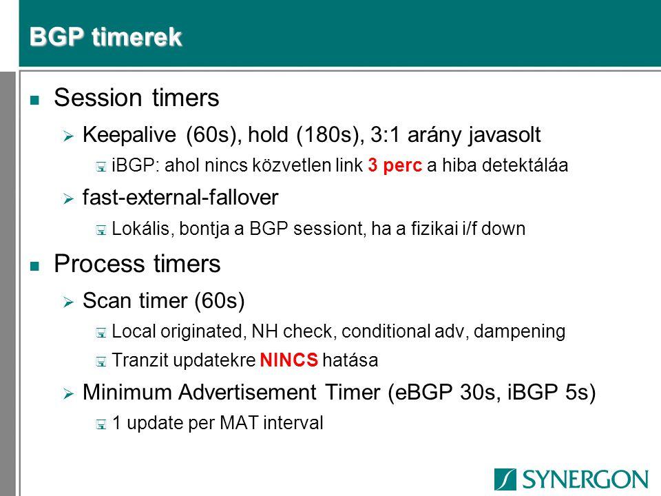 BGP timerek n Session timers  Keepalive (60s), hold (180s), 3:1 arány javasolt < iBGP: ahol nincs közvetlen link 3 perc a hiba detektáláa  fast-external-fallover < Lokális, bontja a BGP sessiont, ha a fizikai i/f down n Process timers  Scan timer (60s) < Local originated, NH check, conditional adv, dampening < Tranzit updatekre NINCS hatása  Minimum Advertisement Timer (eBGP 30s, iBGP 5s) < 1 update per MAT interval