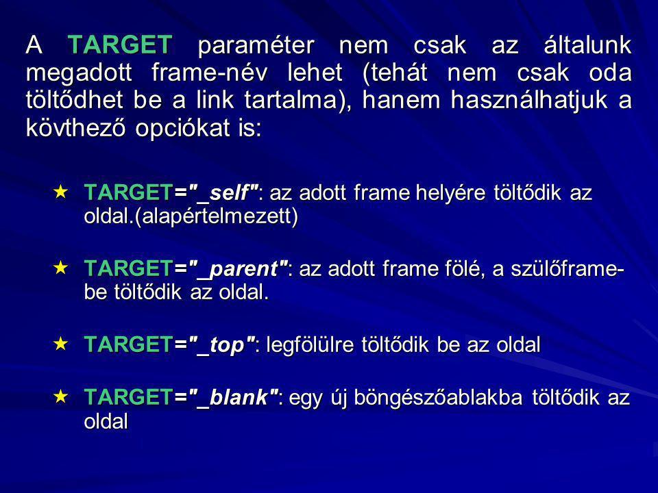 A TARGET paraméter nem csak az általunk megadott frame-név lehet (tehát nem csak oda töltődhet be a link tartalma), hanem használhatjuk a kövthező opciókat is:  TARGET= _self : az adott frame helyére töltődik az oldal.(alapértelmezett)  TARGET= _parent : az adott frame fölé, a szülőframe- be töltődik az oldal.