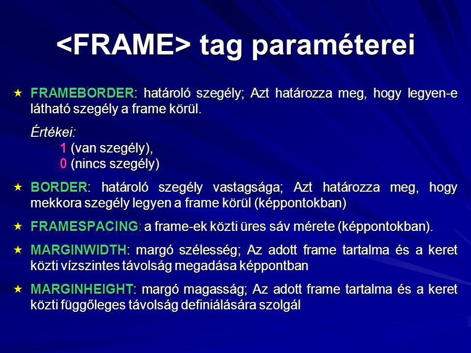 tag paraméterei tag paraméterei  FRAMEBORDER: határoló szegély; Azt határozza meg, hogy legyen-e látható szegély a frame körül.
