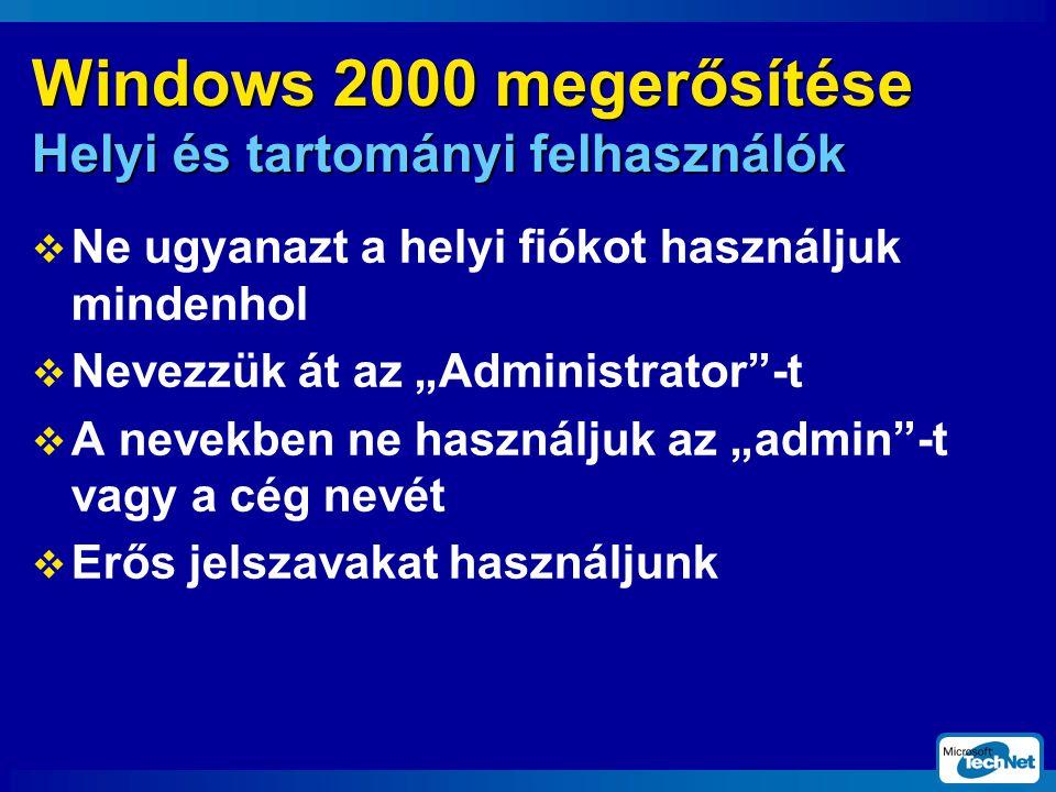 """Windows 2000 megerősítése Helyi és tartományi felhasználók  Ne ugyanazt a helyi fiókot használjuk mindenhol  Nevezzük át az """"Administrator -t  A nevekben ne használjuk az """"admin -t vagy a cég nevét  Erős jelszavakat használjunk"""