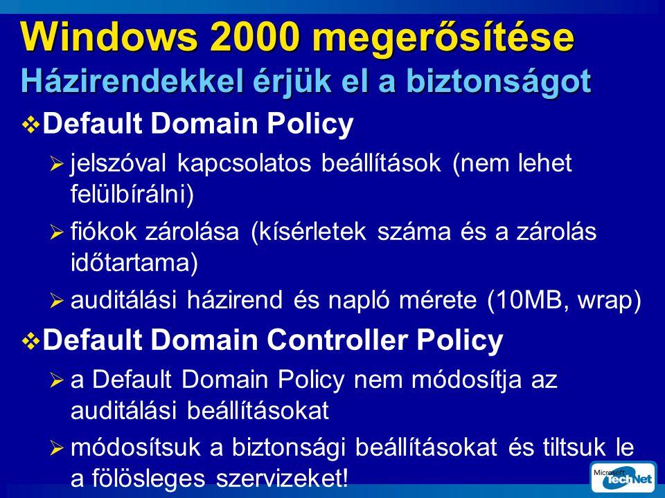 Windows 2000 megerősítése Házirendekkel érjük el a biztonságot  Default Domain Policy  jelszóval kapcsolatos beállítások (nem lehet felülbírálni)  fiókok zárolása (kísérletek száma és a zárolás időtartama)  auditálási házirend és napló mérete (10MB, wrap)  Default Domain Controller Policy  a Default Domain Policy nem módosítja az auditálási beállításokat  módosítsuk a biztonsági beállításokat és tiltsuk le a fölösleges szervizeket!