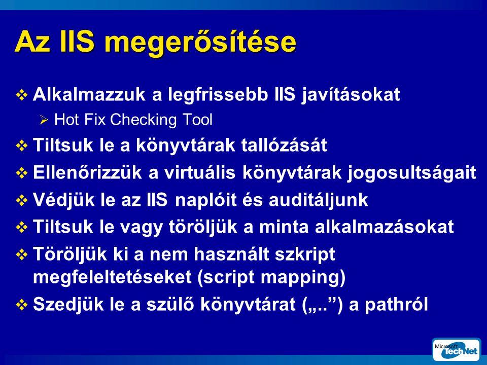 """Az IIS megerősítése  Alkalmazzuk a legfrissebb IIS javításokat  Hot Fix Checking Tool  Tiltsuk le a könyvtárak tallózását  Ellenőrizzük a virtuális könyvtárak jogosultságait  Védjük le az IIS naplóit és auditáljunk  Tiltsuk le vagy töröljük a minta alkalmazásokat  Töröljük ki a nem használt szkript megfeleltetéseket (script mapping)  Szedjük le a szülő könyvtárat ("""".. ) a pathról"""