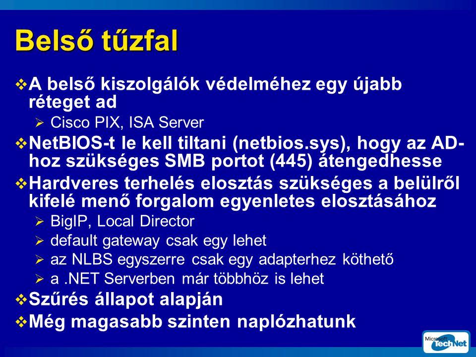Belső tűzfal  A belső kiszolgálók védelméhez egy újabb réteget ad  Cisco PIX, ISA Server  NetBIOS-t le kell tiltani (netbios.sys), hogy az AD- hoz szükséges SMB portot (445) átengedhesse  Hardveres terhelés elosztás szükséges a belülről kifelé menő forgalom egyenletes elosztásához  BigIP, Local Director  default gateway csak egy lehet  az NLBS egyszerre csak egy adapterhez köthető  a.NET Serverben már többhöz is lehet  Szűrés állapot alapján  Még magasabb szinten naplózhatunk