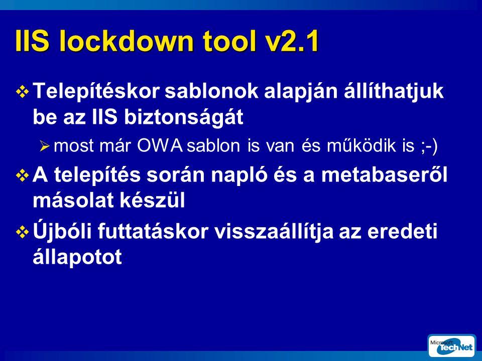 IIS lockdown tool v2.1  Telepítéskor sablonok alapján állíthatjuk be az IIS biztonságát  most már OWA sablon is van és működik is ;-)  A telepítés során napló és a metabaseről másolat készül  Újbóli futtatáskor visszaállítja az eredeti állapotot