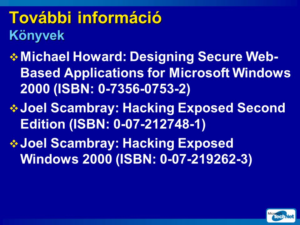 További információ Könyvek  Michael Howard: Designing Secure Web- Based Applications for Microsoft Windows 2000 (ISBN: 0-7356-0753-2)  Joel Scambray: Hacking Exposed Second Edition (ISBN: 0-07-212748-1)  Joel Scambray: Hacking Exposed Windows 2000 (ISBN: 0-07-219262-3)