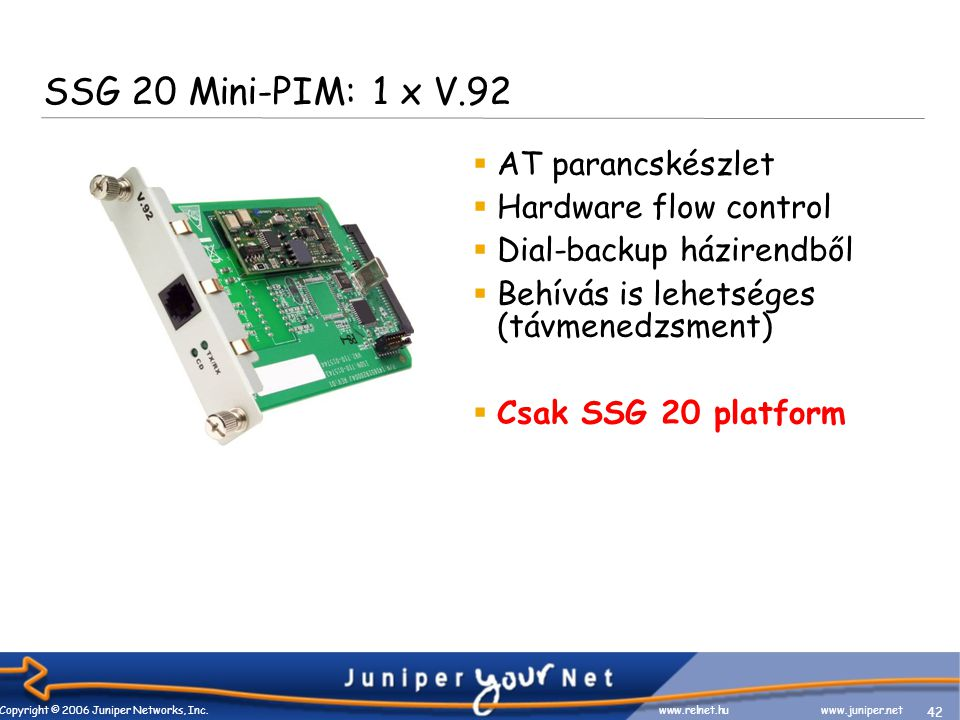 42 Copyright © 2006 Juniper Networks, Inc. www.relnet.huwww.juniper.net SSG 20 Mini-PIM: 1 x V.92  AT parancskészlet  Hardware flow control  Dial-b