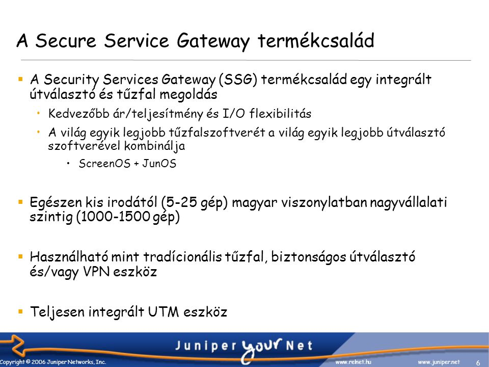 6 Copyright © 2006 Juniper Networks, Inc. www.relnet.huwww.juniper.net A Secure Service Gateway termékcsalád  A Security Services Gateway (SSG) termé