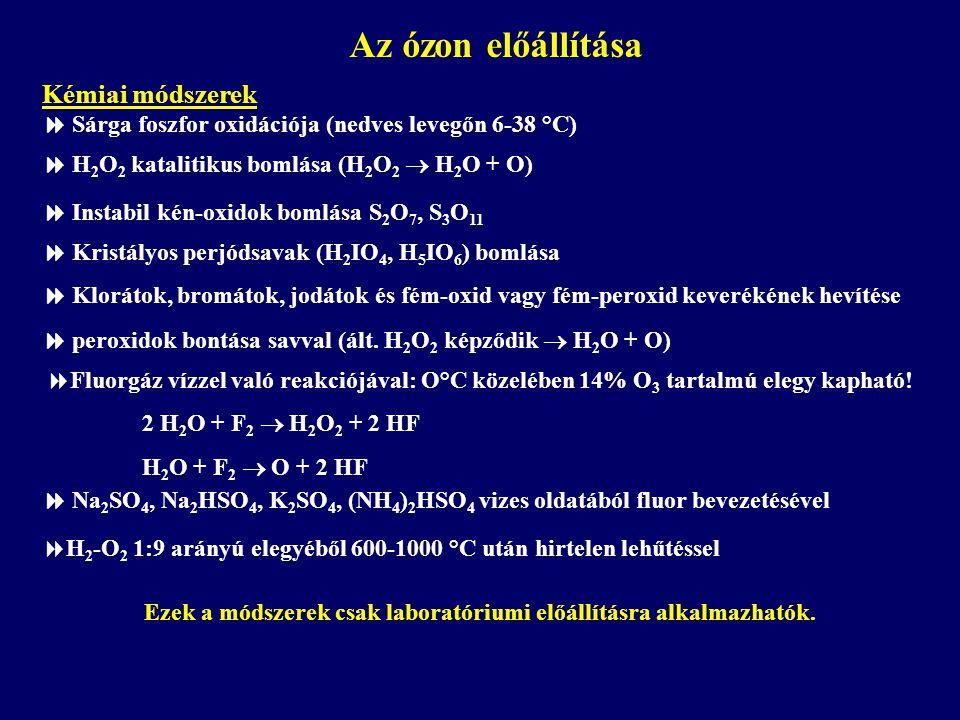  H 2 O 2 katalitikus bomlása (H 2 O 2  H 2 O + O)  Fluorgáz vízzel való reakciójával: O°C közelében 14% O 3 tartalmú elegy kapható! 2 H 2 O + F 2 